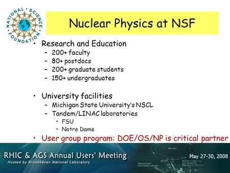 May 27-30, 2008 Nuclear Physics at NSF Research and Education –200+ faculty –80+ postdocs –200+ graduate students –150+ undergraduates University facilities.