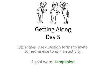 Getting Along Day 5 Objective: Use question forms to invite someone else to join an activity. Signal word: companion.