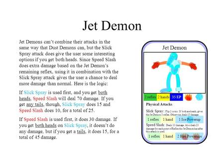 Jet Demon Jet Demons can't combine their attacks in the same way that Dust Demons can, but the Slick Spray attack does give the user some interesting options.