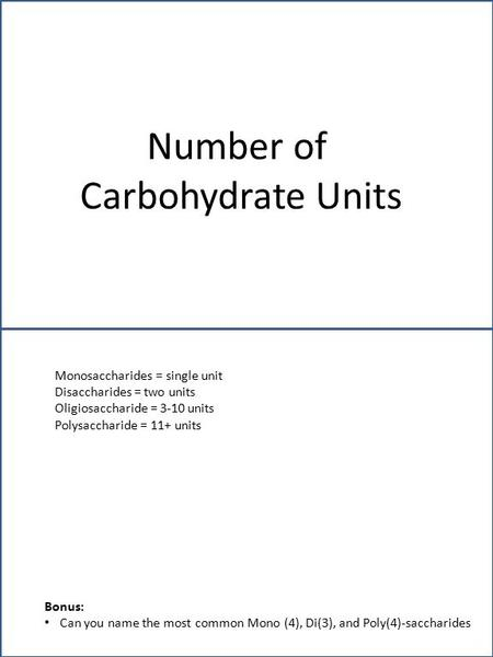 Number of Carbohydrate Units Monosaccharides = single unit Disaccharides = two units Oligiosaccharide = 3-10 units Polysaccharide = 11+ units Bonus: Can.
