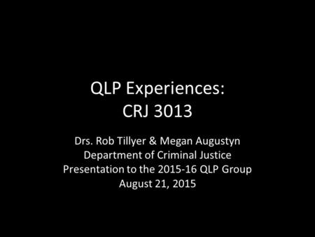 QLP Experiences: CRJ 3013 Drs. Rob Tillyer & Megan Augustyn Department of Criminal Justice Presentation to the 2015-16 QLP Group August 21, 2015.