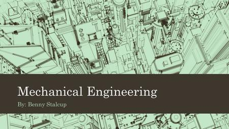 Mechanical Engineering By: Benny Stalcup. Job Description Mechanical Engineers are the ones that make all the different types of machinery and such. Their.