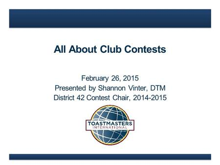 All About Club Contests February 26, 2015 Presented by Shannon Vinter, DTM District 42 Contest Chair, 2014-2015.