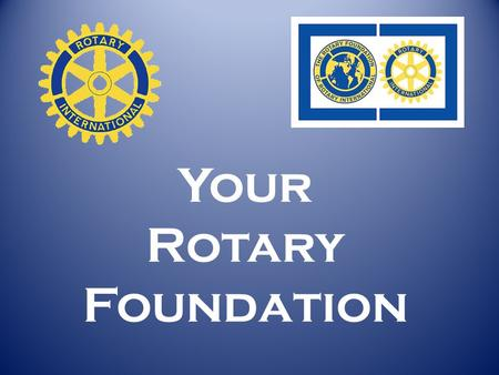 Your Rotary Foundation. Where do Grant $ come from? From YOU … as a Rotarian contributing to our Foundation.