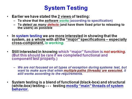 System Testing Earlier we have stated the 2 views of testing: –To show that the software works (according to specification) –To detect as many defects.