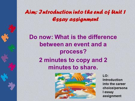 Aim: Introduction into the end of Unit 1 Essay assignment Do now: What is the difference between an event and a process? 2 minutes to copy and 2 minutes.