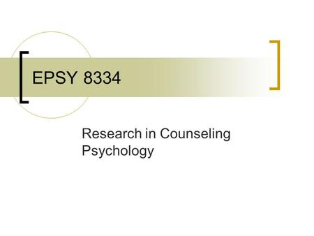 EPSY 8334 Research in Counseling Psychology. Class Goals Application of Research Designs and Statistical Analyses  Consume psychological research  Conduct.