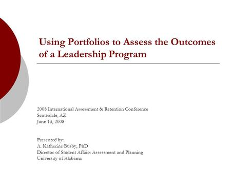 Using Portfolios to Assess the Outcomes of a Leadership Program 2008 International Assessment & Retention Conference Scottsdale, AZ June 13, 2008 Presented.