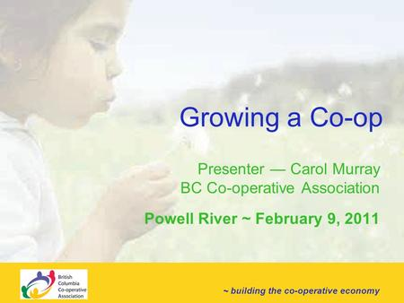~ building the co-operative economy Growing a Co-op Presenter — Carol Murray BC Co-operative Association Powell River ~ February 9, 2011.
