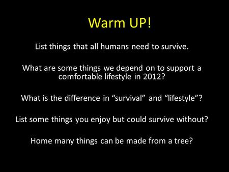 Warm UP! List things that all humans need to survive. What are some things we depend on to support a comfortable lifestyle in 2012? What is the difference.