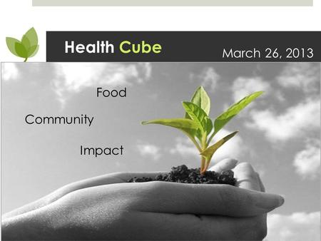 Health Cube March 26, 2013 Food Community Impact.