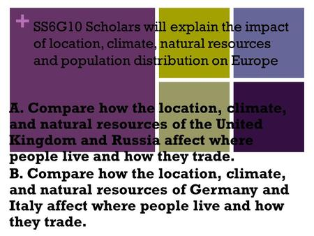 + SS6G10 Scholars will explain the impact of location, climate, natural resources and population distribution on Europe A. Compare how the location, climate,