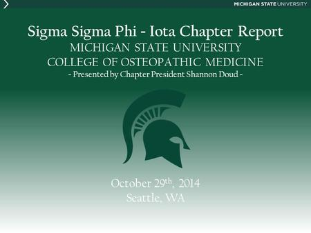 Sigma Sigma Phi - Iota Chapter Report MICHIGAN STATE UNIVERSITY COLLEGE OF OSTEOPATHIC MEDICINE - Presented by Chapter President Shannon Doud - October.