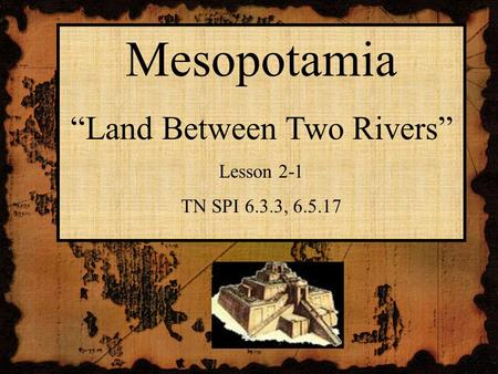 "Mesopotamia ""Land Between Two Rivers"" Lesson 2-1 TN SPI 6.3.3, 6.5.17."