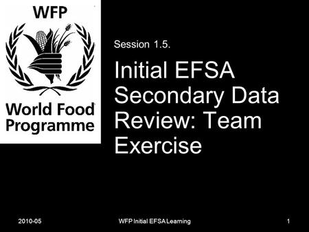 2010-05WFP Initial EFSA Learning Session 1.5. Initial EFSA Secondary Data Review: Team Exercise 1.