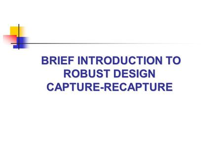 BRIEF INTRODUCTION TO ROBUST DESIGN CAPTURE-RECAPTURE.