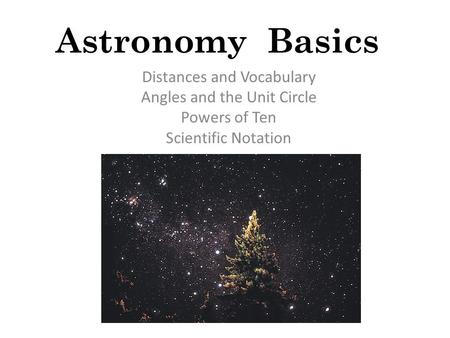 Astronomy Basics Distances and Vocabulary Angles and the Unit Circle Powers of Ten Scientific Notation.