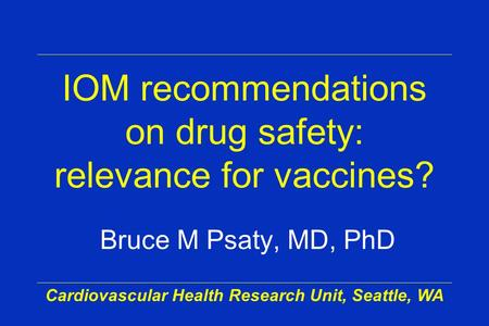 Cardiovascular Health Research Unit, Seattle, WA IOM recommendations on drug safety: relevance for vaccines? Bruce M Psaty, MD, PhD.