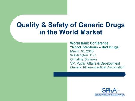 "Quality & Safety of Generic Drugs in the World Market World Bank Conference ""Good Intentions – Bad Drugs"" March 10, 2005 Washington, D.C. Christine Simmon."