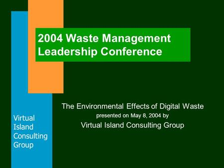 Virtual Island Consulting Group 2004 Waste Management Leadership Conference The Environmental Effects of Digital Waste presented on May 8, 2004 by Virtual.