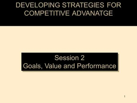 DEVELOPING STRATEGIES FOR COMPETITIVE ADVANATGE Session 2 Goals, Value and Performance Session 2 Goals, Value and Performance 1.