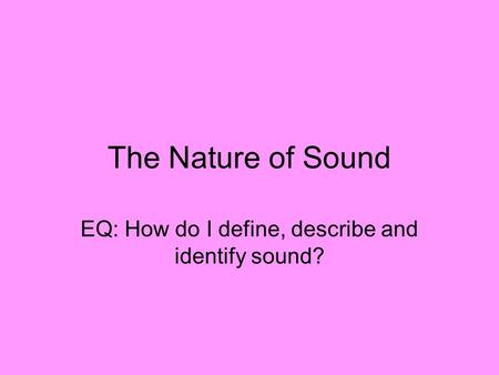 The Nature of Sound EQ: How do I define, describe and identify sound?