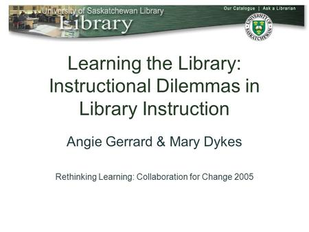 Learning the Library: Instructional Dilemmas in Library Instruction Angie Gerrard & Mary Dykes Rethinking Learning: Collaboration for Change 2005.