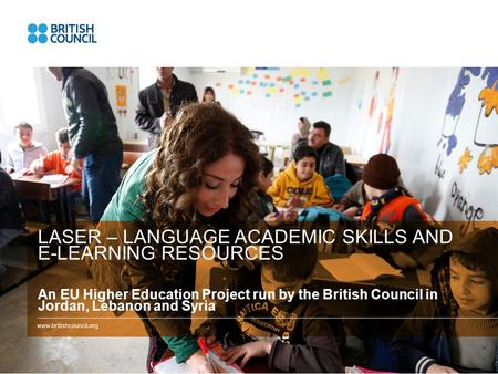 LASER – LANGUAGE ACADEMIC SKILLS AND E-LEARNING RESOURCES An EU Higher Education Project run by the British Council in Jordan, Lebanon and Syria.