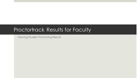 Proctortrack Results for Faculty Viewing Student Proctoring Results.