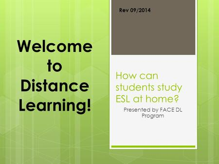 How can students study ESL at home? Presented by FACE DL Program Welcome to Distance Learning! Rev 09/2014.