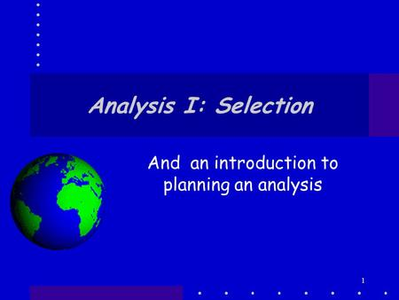 1 Analysis I: Selection And an introduction to planning an analysis.
