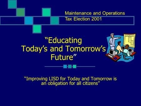 """Educating Today's and Tomorrow's Future"" ""Improving LISD for Today and Tomorrow is an obligation for all citizens"" Maintenance and Operations Tax Election."