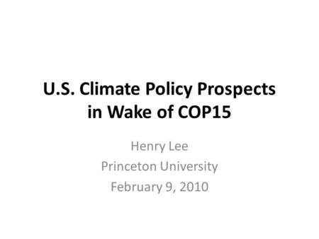 U.S. Climate Policy Prospects in Wake of COP15 Henry Lee Princeton University February 9, 2010.