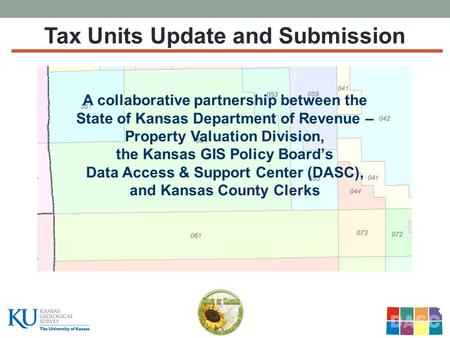 Tax Units Update and Submission A collaborative partnership between the State of Kansas Department of Revenue – Property Valuation Division, the Kansas.