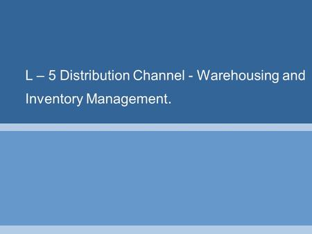 L – 5 Distribution Channel - Warehousing and Inventory Management.