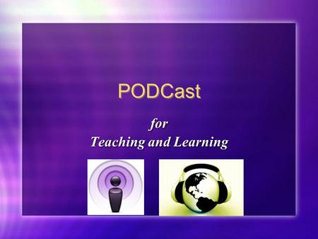 PODCast for Teaching and Learning for Teaching and Learning.