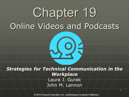 © 2010 Pearson Education, Inc., publishing as Longman Publishers. 1 Chapter 19 Online Videos and Podcasts Strategies for Technical Communication in the.