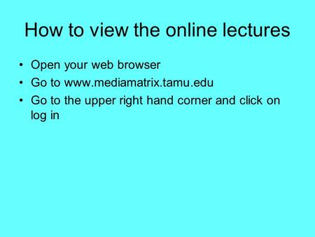 How to view the online lectures Open your web browser Go to www.mediamatrix.tamu.edu Go to the upper right hand corner and click on log in.