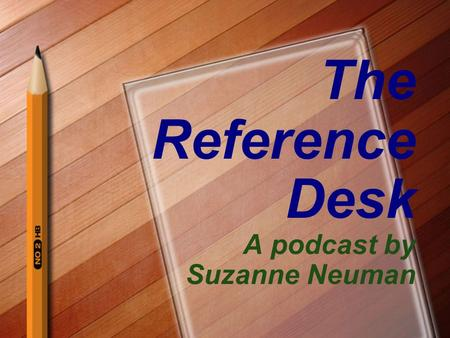 The Reference Desk A podcast by Suzanne Neuman. Karen MacKie Teacher Librarian Lafayette Elementary School –http://schools.bvsd.org/lafayette/http://schools.bvsd.org/lafayette/