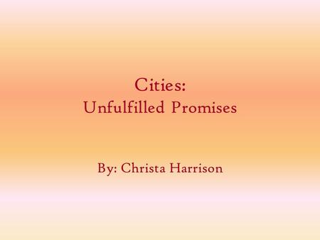 Cities: Unfulfilled Promises By: Christa Harrison.