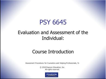 Assessment Procedures for Counselors and Helping Professionals, 7e © 2010 Pearson Education, Inc. All rights reserved. PSY 6645 Evaluation and Assessment.