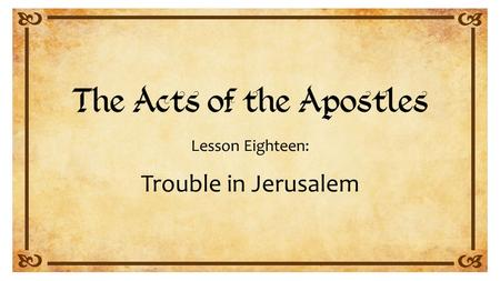 Lesson Eighteen: Trouble in Jerusalem. Acts 21:15 to 23:33.