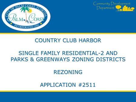 Community Development Department COUNTRY CLUB HARBOR SINGLE FAMILY RESIDENTIAL-2 AND PARKS & GREENWAYS ZONING DISTRICTS REZONING APPLICATION #2511.