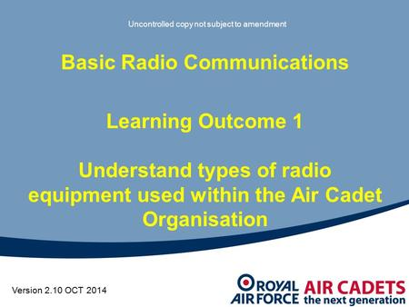 Version 2.10 OCT 2014 Basic Radio Communications Learning Outcome 1 Understand types of radio equipment used within the Air Cadet Organisation Uncontrolled.