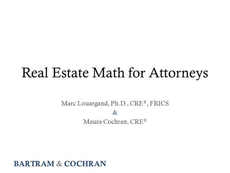 BARTRAM & COCHRAN Real Estate Math for Attorneys Marc Louargand, Ph.D., CRE ®, FRICS & Maura Cochran, CRE ®