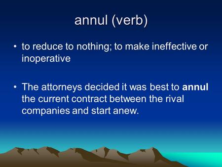 Annul (verb) to reduce to nothing; to make ineffective or inoperative The attorneys decided it was best to annul the current contract between the rival.