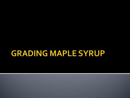  All maple syrup that is sold in Canada must be graded  This tells the buyer three things:  The quality  The flavour  How it should be used  Remember,