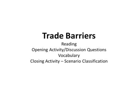 Trade Barriers Reading Opening Activity/Discussion Questions Vocabulary Closing Activity – Scenario Classification.