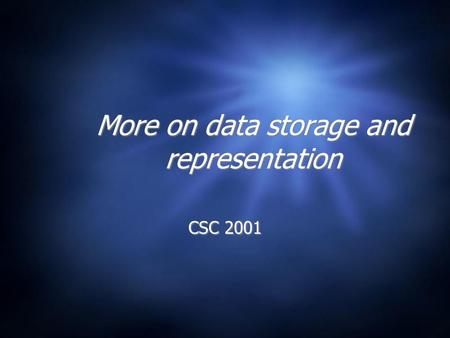 More on data storage and representation CSC 2001.