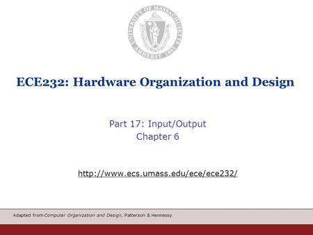 Adapted from Computer Organization and Design, Patterson & Hennessy ECE232: Hardware Organization and Design Part 17: Input/Output Chapter 6
